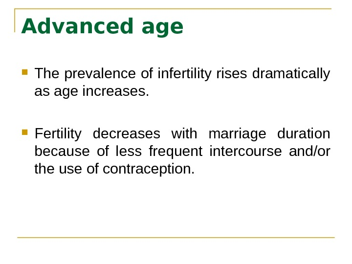 Advanced age The prevalence of infertility rises dramatically as age increases.  Fertility decreases with marriage