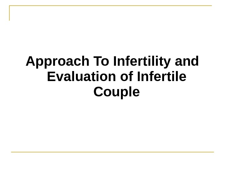 Approach To Infertility and Evaluation of Infertile Couple
