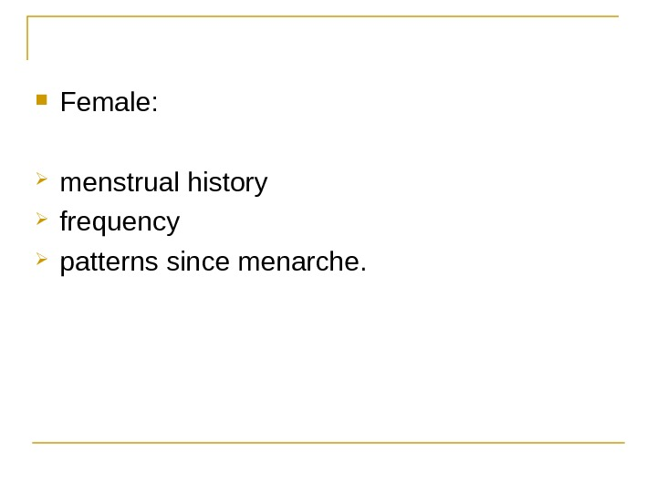 Female:  menstrual history  frequency  patterns since menarche.