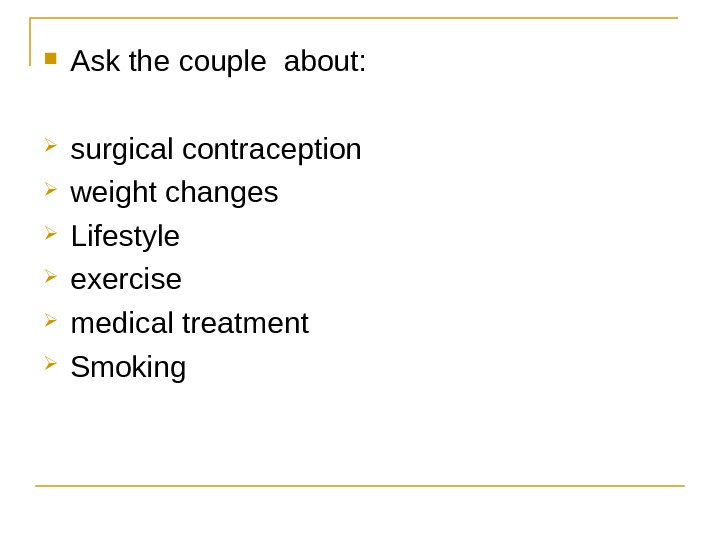 Ask the couple about:  surgical contraception weight changes Lifestyle exercise medical treatment Smoking