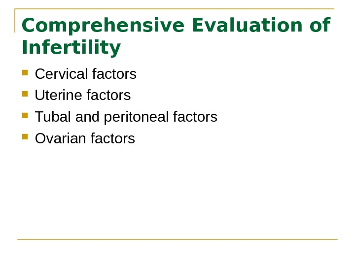 Comprehensive Evaluation of Infertility Cervical factors Uterine factors Tubal and peritoneal factors Ovarian factors