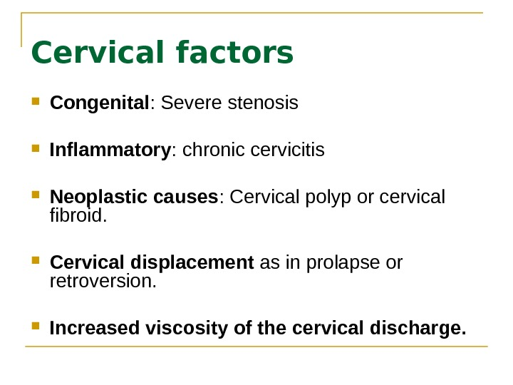 Cervical factors Congenital : Severe stenosis Inflammatory : chronic cervicitis  Neoplastic causes : Cervical polyp