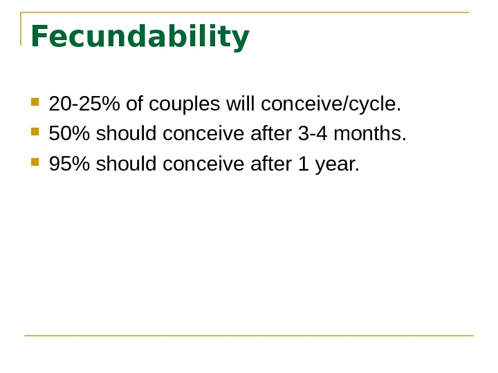 Fecundability 20 -25 of couples will conceive/cycle.  50 should conceive after 3 -4 months.