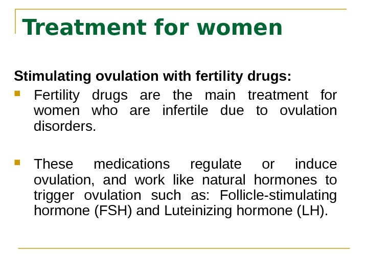 Treatment for women Stimulating ovulation with fertility drugs:  Fertility drugs are the main treatment for
