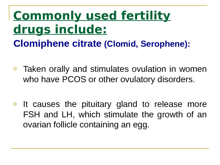 Commonly used fertility drugs include: Clomiphene citrate (Clomid, Serophene(:  o Taken orally and stimulates ovulation