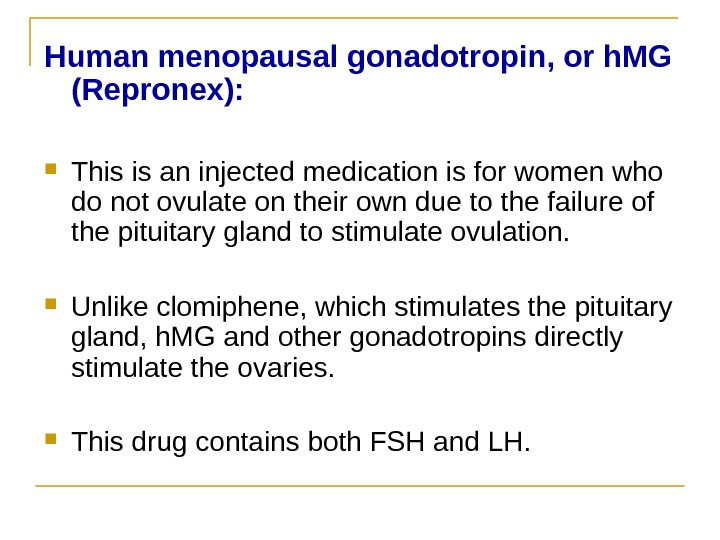 Human menopausal gonadotropin, or h. MG (Repronex(:  This is an injected medication is for women