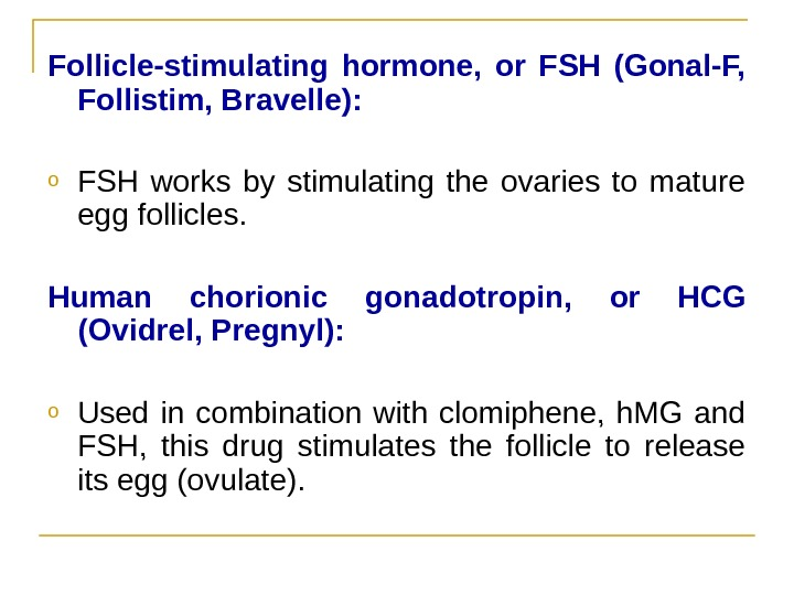 Follicle-stimulating hormone,  or FSH (Gonal-F,  Follistim, Bravelle(: o FSH works by stimulating the ovaries