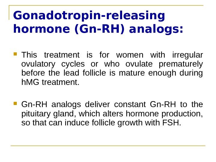 Gonadotropin-releasing hormone (Gn-RH) analogs:  This treatment is for women with irregular ovulatory cycles or who