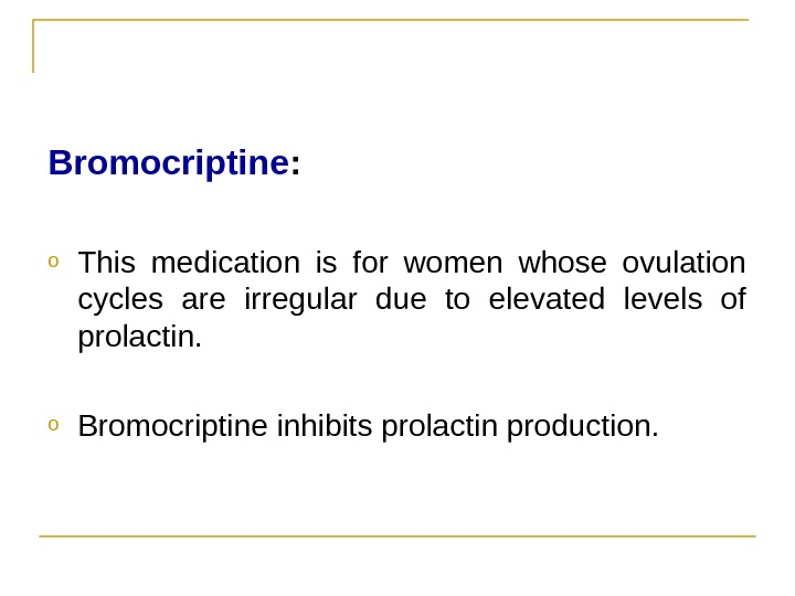 Bromocriptine : o This medication is for women whose ovulation cycles are irregular due to elevated