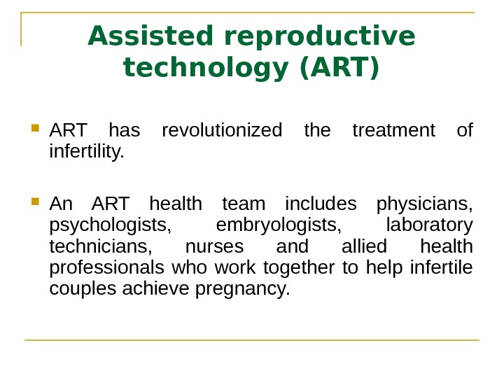 Assisted reproductive technology (ART) ART has revolutionized the treatment of infertility. An ART health team includes