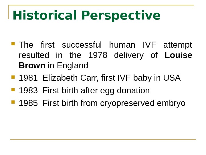 Historical Perspective The first successful human IVF attempt resulted in the 1978 delivery of Louise Brown