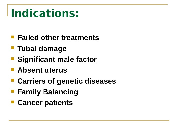 Indications:  Failed other treatments Tubal damage Significant male factor Absent uterus Carriers of genetic diseases