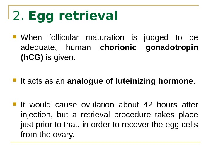 2.  Egg retrieval When follicular maturation is judged to be adequate,  human chorionic gonadotropin