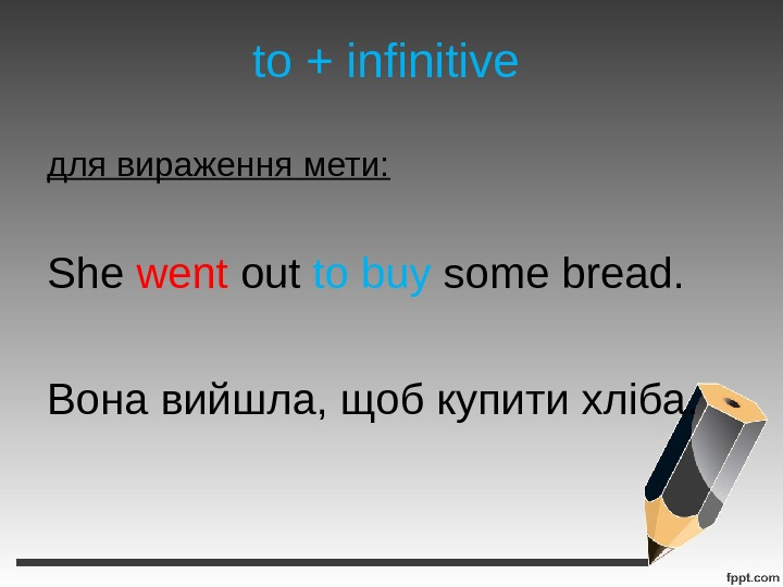 to + infinitive для вираження мети: She went out to buy some bread. Вона вийшла, щоб