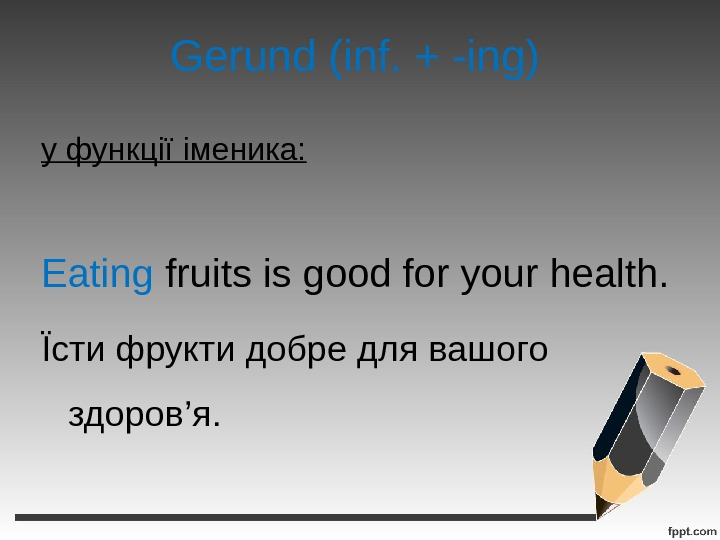 Gerund (inf. + -ing) у функції іменика: Eating fruits is good for your health. Їсти фрукти