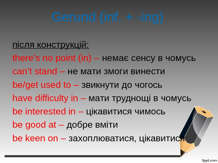 Gerund (inf. + -ing) після конструкцій: there's no point (in) – немає сенсу в чомусь can't