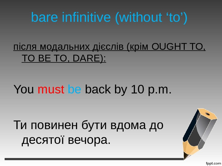 bare infinitive (without 'to') після модальних дієслів (крім OUGHT TO,  TO BE TO, DARE) :