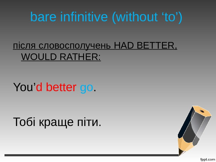 bare infinitive (without 'to') після словосполучень HAD BETTER,  WOULD RATHER : You' d  better