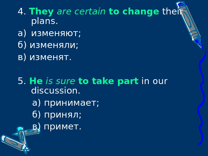 4.  They are certain  to change their plans. a) изменяют; б) изменяли;