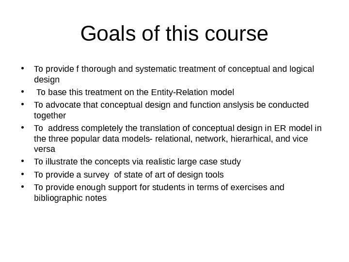 Goals of this course • To provide f thorough and systematic treatment of conceptual and logical