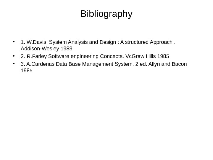 Bibliography • 1. W. Davis System Analysis and Design : A structured Approach.  Addison-Wesley 1983