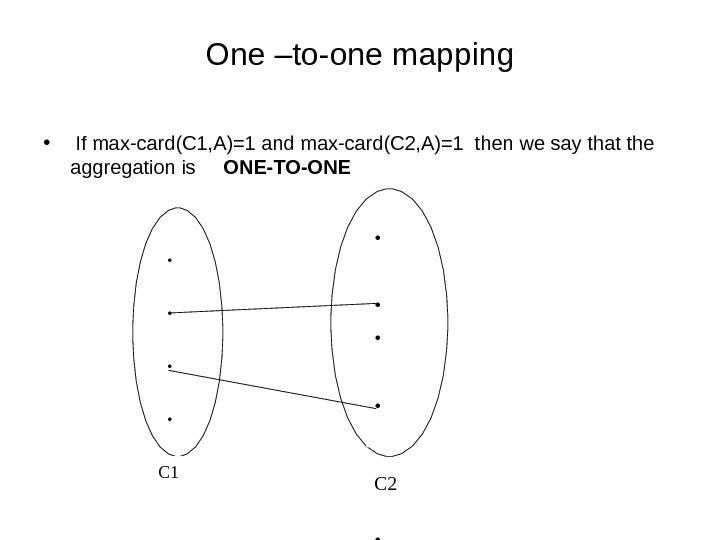 One –to-one mapping •  If max-card(C 1, A)=1 and max-card(C 2, A)=1 then we say