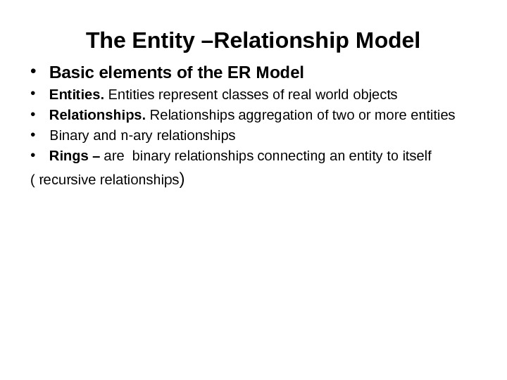 The Entity –Relationship Model • Basic elements of the ER Model • Entities represent classes of