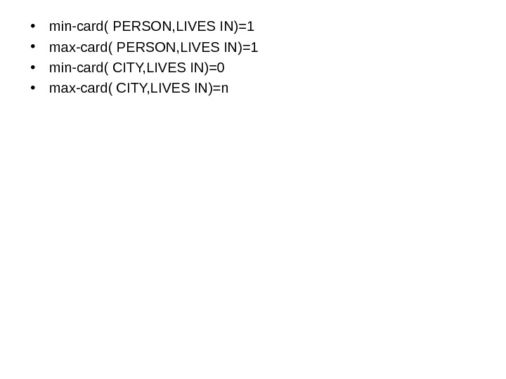 • min-card( PERSON, LIVES IN)=1 • max-card( PERSON, LIVES IN)=1 • min-card( CITY, LIVES IN)=0