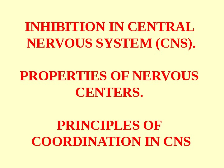 INHIBITION IN CENTRAL NERVOUS SYSTEM (CNS). PROPERTIES OF NERVOUS CENTERS.  PRINCIPLES OF COORDINATION IN CNS