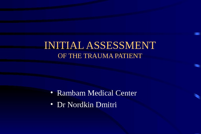 INITIAL ASSESSMENT OF THE TRAUMA PATIENT • Rambam Medical Center • Dr Nordkin Dmitri