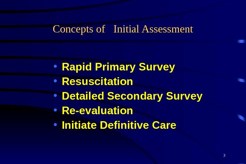 3 Concepts of  Initial Assessment • Rapid Primary Survey • Resuscitation • Detailed Secondary Survey