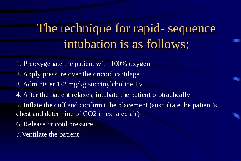 The technique for rapid- sequence intubation is as follows: 1. Preoxygenate the patient with 100 oxygen