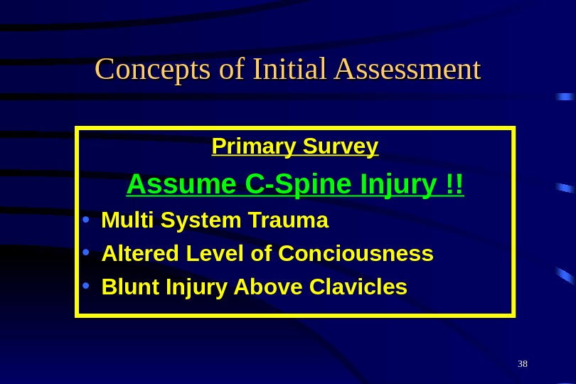 38 Concepts of Initial Assessment Primary Survey Assume C-Spine Injury !! • Multi System Trauma •