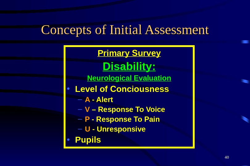 40 Concepts of Initial Assessment Primary Survey Disability: Neurological Evaluation • Level of Conciousness – A