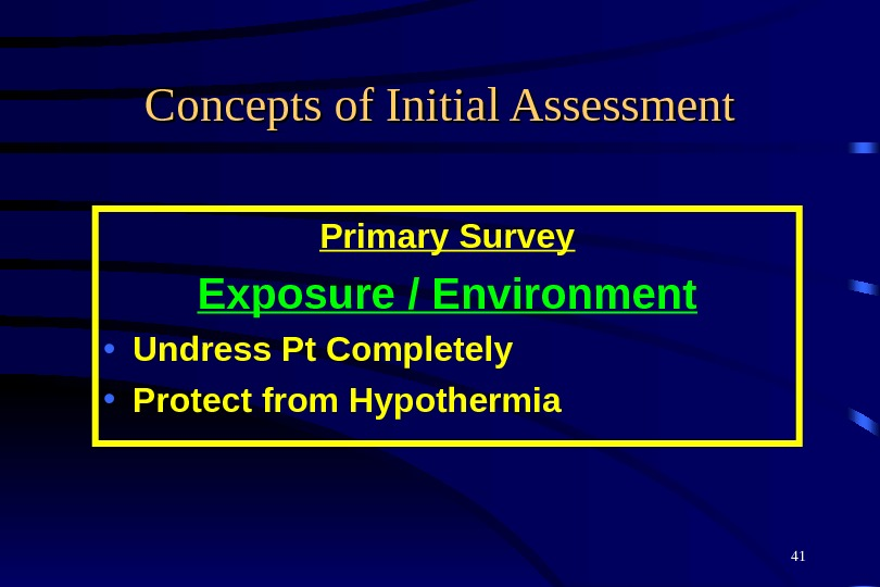 41 Concepts of Initial Assessment Primary Survey Exposure / Environment • Undress Pt Completely • Protect