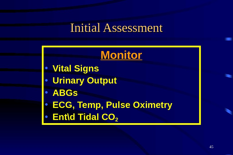 45 Initial Assessment Monitor • Vital Signs • Urinary Output • ABGs • ECG, Temp, Pulse