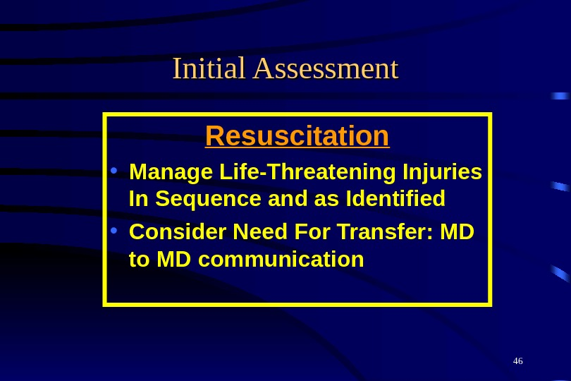 46 Initial Assessment Resuscitation • Manage Life-Threatening Injuries In Sequence and as Identified  • Consider