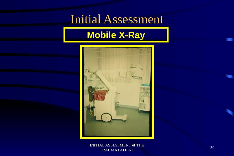 INITIAL ASSESSMENT of THE TRAUMA PATIENT 50 Initial Assessment Mobile X-Ray