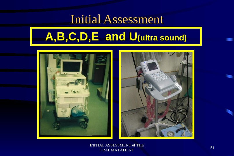 INITIAL ASSESSMENT of THE TRAUMA PATIENT 51 Initial Assessment A, B, C, D, E and U