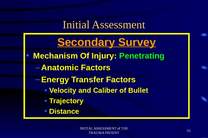 INITIAL ASSESSMENT of THE TRAUMA PATIENT 53 Initial Assessment Secondary Survey • Mechanism Of Injury: