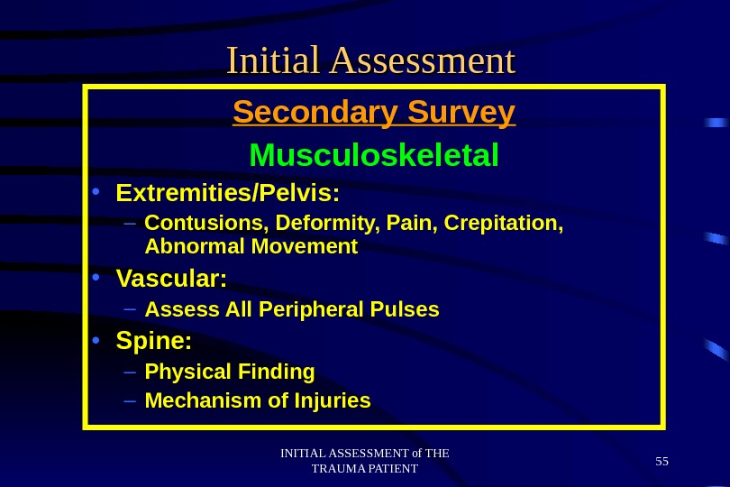 INITIAL ASSESSMENT of THE TRAUMA PATIENT 55 Initial Assessment Secondary Survey Musculoskeletal • Extremities/Pelvis: – Contusions,