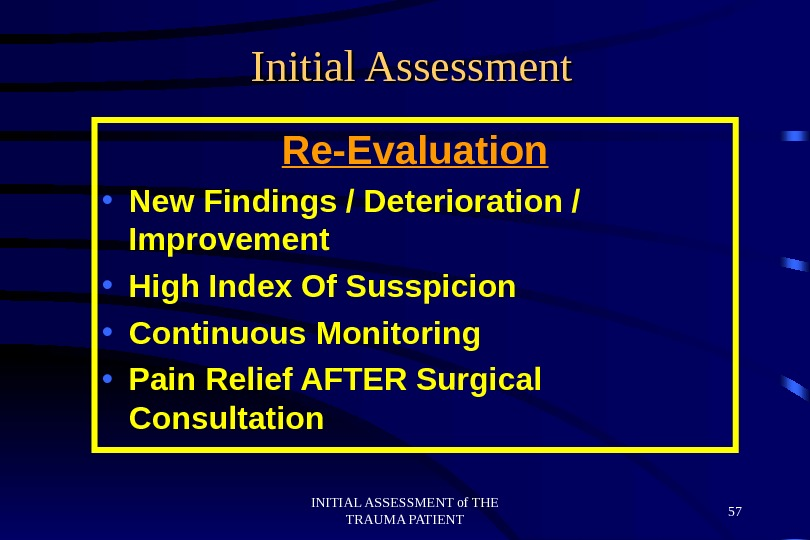 INITIAL ASSESSMENT of THE TRAUMA PATIENT 57 Initial Assessment Re-Evaluation • New Findings / Deterioration /