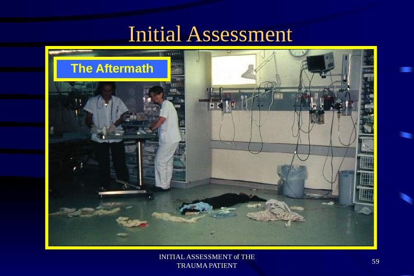INITIAL ASSESSMENT of THE TRAUMA PATIENT 59 Initial Assessment The Aftermath