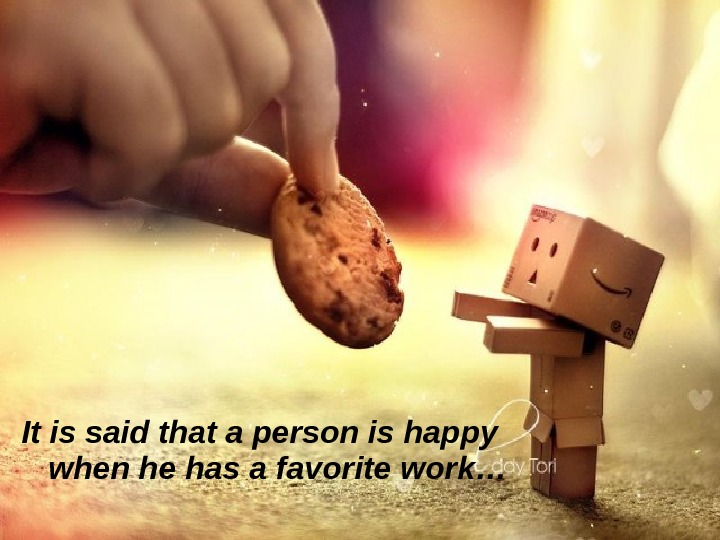 It is said that a person is happy when he has a favorite work…