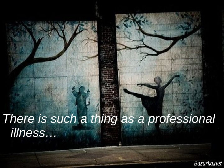 There is such a thing as a  professional illness…