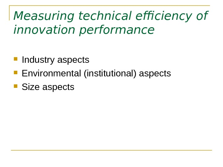 Measuring technical efficiency of innovation performance Industry aspects Environmental (institutional) aspects  Size aspects