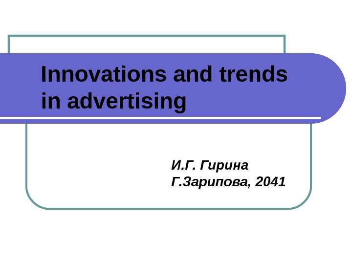 Innovations and trends in advertising И. Г. Гирина Г. Зарипова, 2041