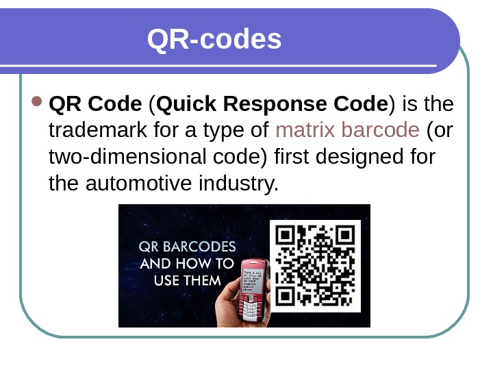 QR- codes QR Code ( Quick Response Code ) is the trademark for a type of