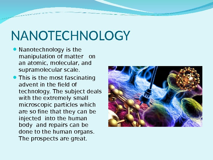 NANOTECHNOLOGY Nanotechnology is the manipulation of matter  on an atomic, molecular, and supramolecular scale.