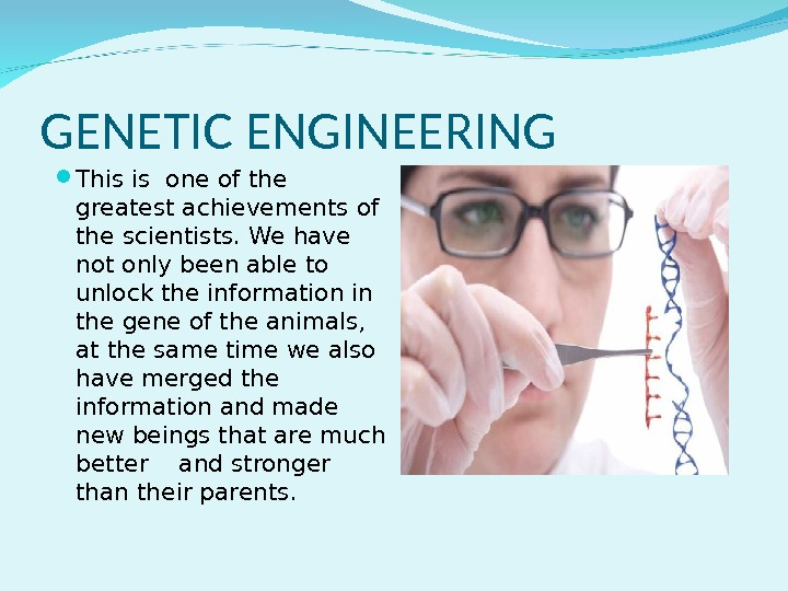 GENETIC ENGINEERING This is one of the greatest achievements of the scientists. We have not only
